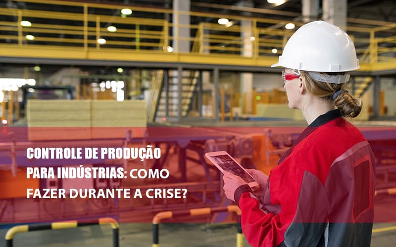 controle-de-producao-para-industrias-como-fazer-durante-a-crise - Controle de Produção para Indústrias: como fazer durante a crise?