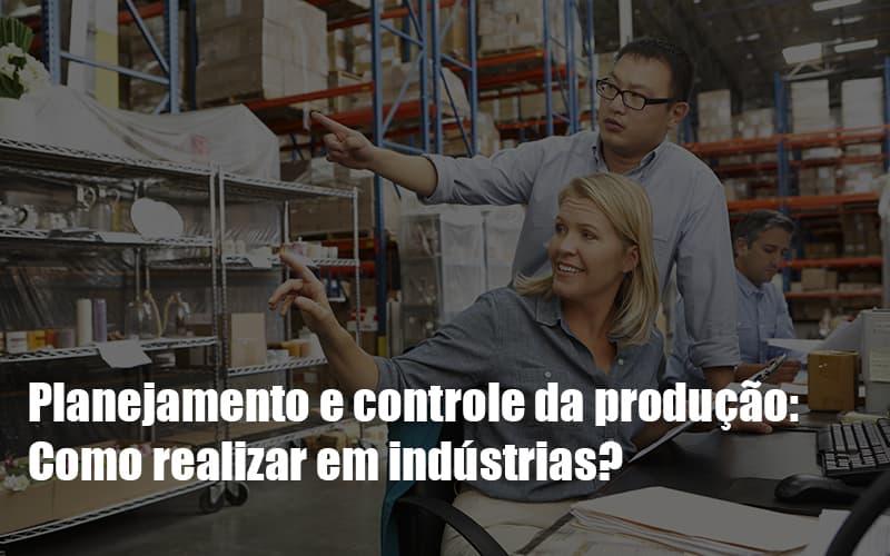 planejamento-e-controle-da-producao-como-realizar-em-industrias - Planejamento e controle da produção: Como realizar em indústrias?