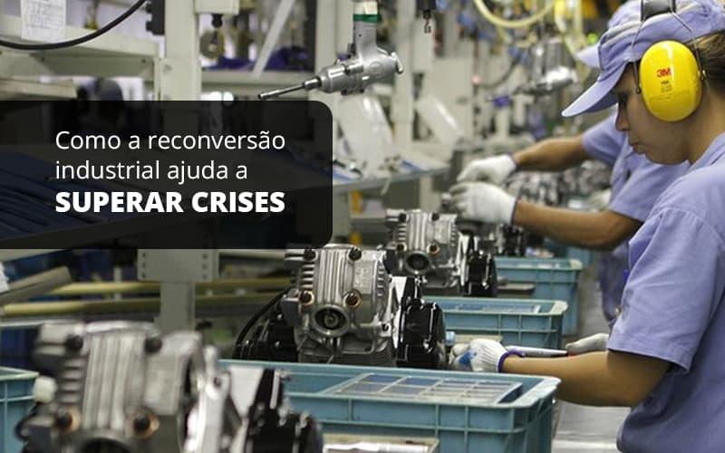 Como A Reconversao Industrial Ajuda A Superar Crises Post (1) - Quero montar uma empresa - Como a reconversão industrial ajuda a superar crises