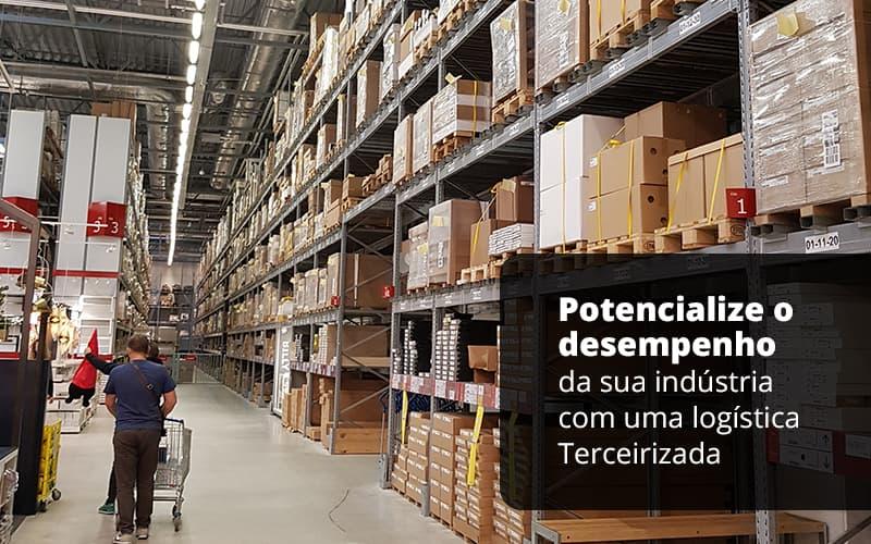 Potencialize O Desempenho Da Sua Industria Com A Logistica Terceirizada Post (1) - Quero montar uma empresa - Logística terceirizada – Como funciona em indústrias?