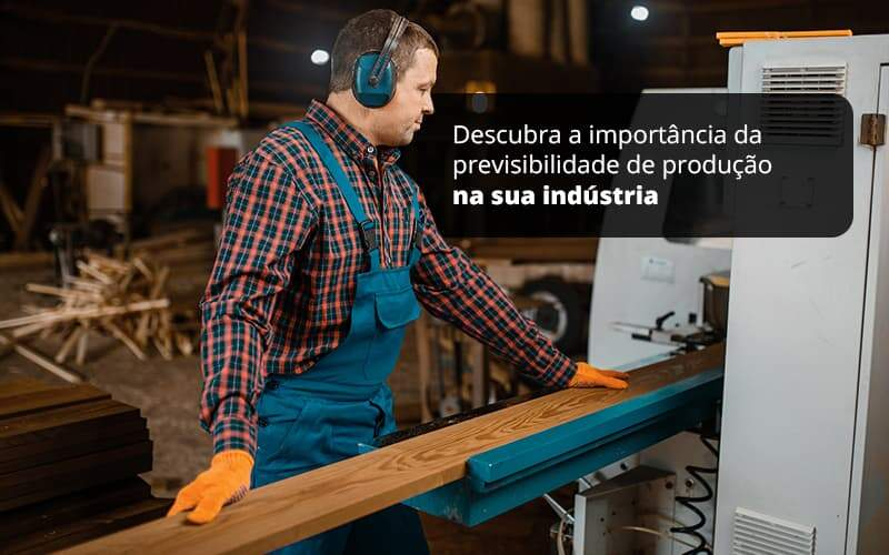 Descubra A Importancia Da Previsibilidade De Producao Na Sua Industria Post (1) - Quero montar uma empresa - Previsibilidade de produção em indústria – Como ter?