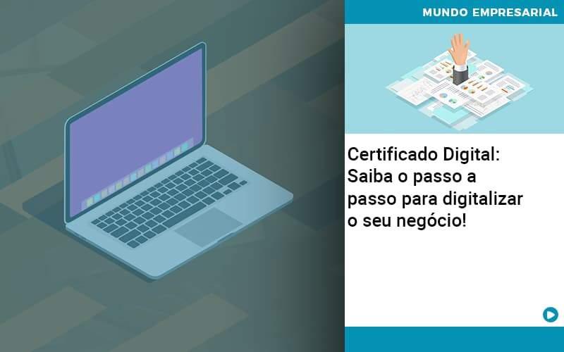 Certificado Digital: Saiba o passo a passo para digitalizar o seu negócio! - Certificado Digital: Saiba o passo a passo para digitalizar o seu negócio!
