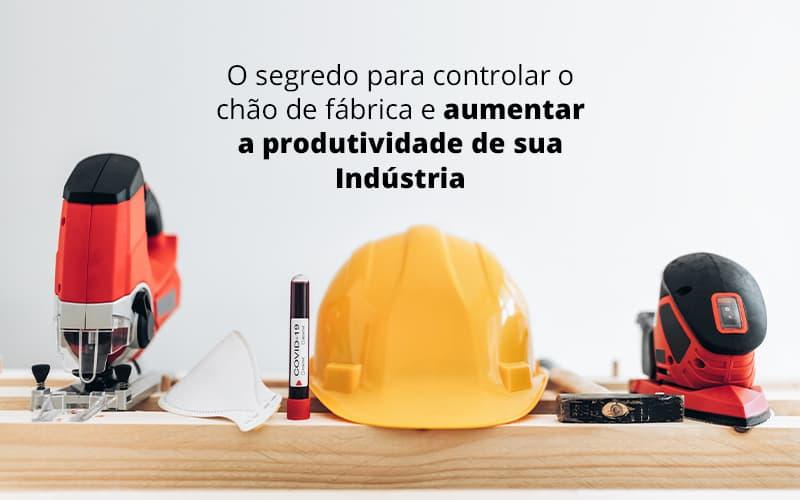 O Segredo Para Controlar O Chao De Fabrica E Aumentar A Produtividade De Sua Industria Post (1) - Contabilidade em Itu - SP | JPN Assessoria Contábil - Como controlar o chão de fábrica da sua indústria?