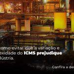Saiba Como Evitar Que A Variacao E Complexididade Do Icms Prejudique Sua Industria Post (1) - Quero montar uma empresa - ICMS – como o funcionamento afeta as indústrias?