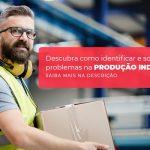 Descubra Como Identificar E Solucionar Problemas Na Producao Industrial Post (1) - Quero montar uma empresa - Problemas na produção industrial – como identificar?